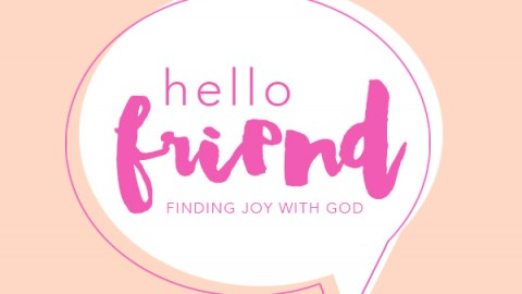 hello friend | finding joy in your relationship with God